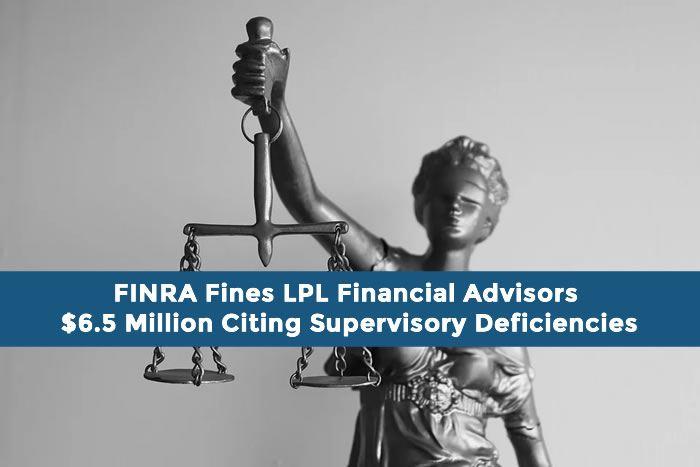 FINRA Fines LPL Financial Advisors $6.5 Million Citing Supervisory Deficiencies