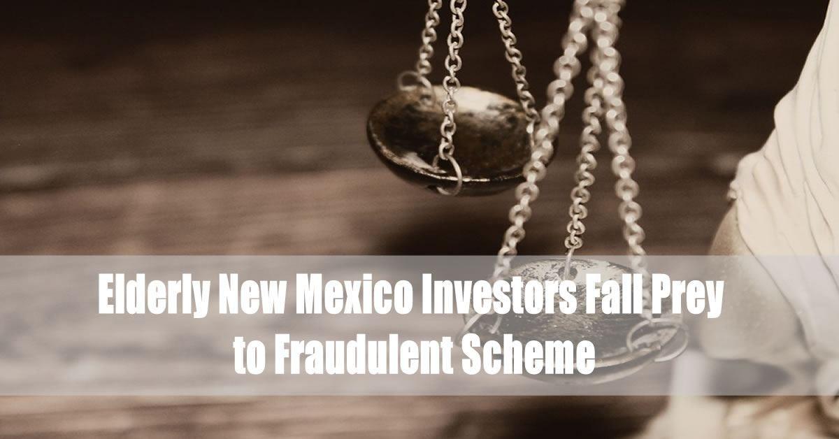 Elderly New Mexico Investors Fall Prey to Fraudulent Scheme