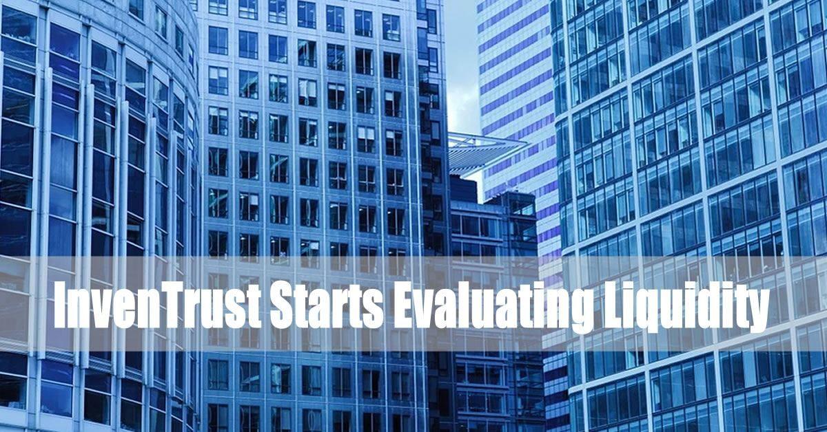 InvenTrust Starts Evaluating Liquidity